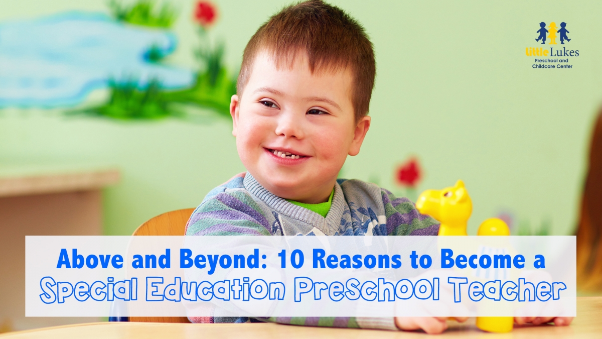 Above And Beyond 10 Reasons To Become A Special Education Preschool Teacher Little Lukes Preschool And Childcare Center